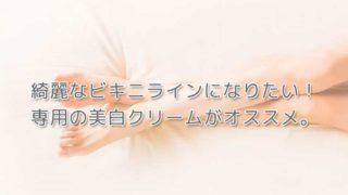 【きれいなビキニラインになりたい人へ】専用の美白クリームがオススメ。の画像