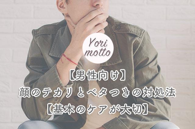 【男性向け】顔のテカリとベタつきの対処法【基本のケアが大切】
