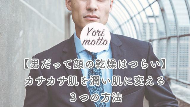 【男だって顔の乾燥はつらい】カサカサ肌を潤い肌に変える3つの方法